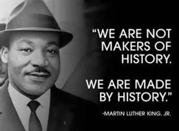 We are not makers of history, we are made by history - Martin Luther King